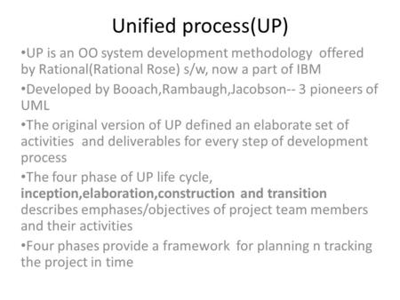 Unified process(UP) UP is an OO system development methodology offered by Rational(Rational Rose) s/w, now a part of IBM Developed by Booach,Rambaugh,Jacobson--