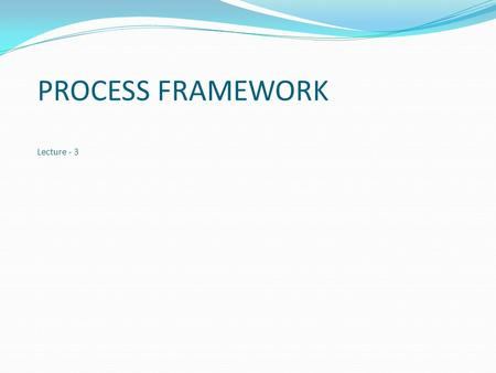 PROCESS FRAMEWORK Lecture - 3. Topics covered PROCESS FRAMEWORK PROCESS MODELS DIFFERENCE.