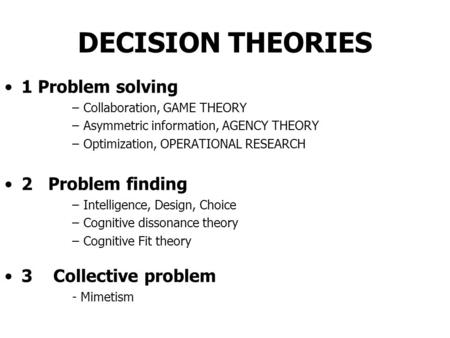 DECISION THEORIES 1 Problem solving –Collaboration, GAME THEORY –Asymmetric information, AGENCY THEORY –Optimization, OPERATIONAL RESEARCH 2 Problem finding.