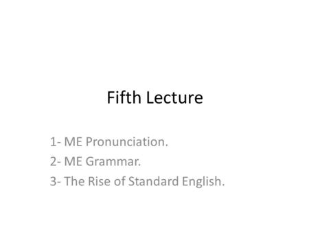 Fifth Lecture 1- ME Pronunciation. 2- ME Grammar. 3- The Rise of Standard English.