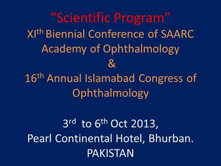 """Scientific Program"" XI th Biennial Conference of SAARC Academy of Ophthalmology & 16 th Annual Islamabad Congress of Ophthalmology 3 rd to 6 th Oct 2013,"
