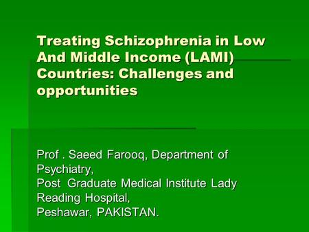 Treating Schizophrenia in Low And Middle Income (LAMI) Countries: Challenges and opportunities Treating Schizophrenia in Low And Middle Income (LAMI) Countries: