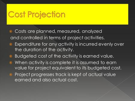  Costs are planned, measured, analyzed and controlled in terms of project activities.  Expenditure for any activity is incurred evenly over the duration.
