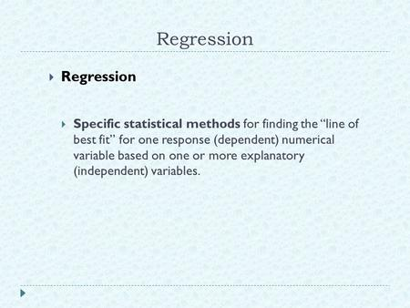 "Regression  Regression  Specific statistical methods for finding the ""line of best fit"" for one response (dependent) numerical variable based on one."