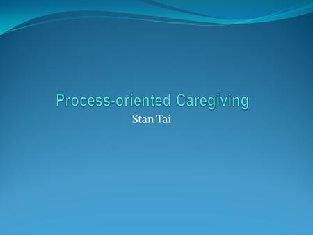 Stan Tai. Definition Result-Oriented Caring : An action that you see other's need and try to get to that change you want. Process-Oriented Caring : An.
