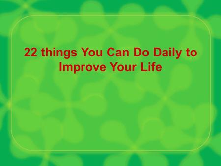 22 things You Can Do Daily to Improve Your Life. Be observant of what is going on around you. Open your eyes and ears. This way a lot of fresh ideas will.