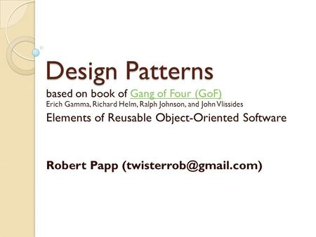 Design Patterns based on book of Gang of Four (GoF) Erich Gamma, Richard Helm, Ralph Johnson, and John VlissidesGang of Four (GoF) Elements of Reusable.