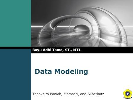 Data Modeling Bayu Adhi Tama, ST., MTI. Thanks to Poniah, Elamasri, and Silberkatz.