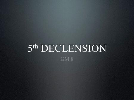 5 th DECLENSION GM 8. Introductory information. Paradigm. Examples of use. Vocabulary. Content.