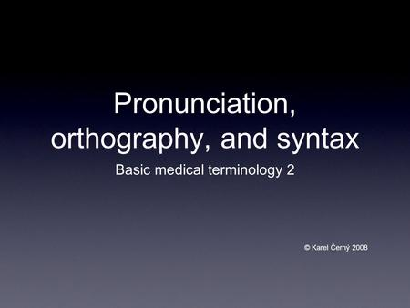 Pronunciation, orthography, and syntax Basic medical terminology 2 © Karel Černý 2008.