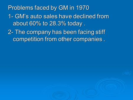 Problems faced by GM in 1970 1- GM's auto sales have declined from about 60% to 28.3% today. 2- The company has been facing stiff competition from other.