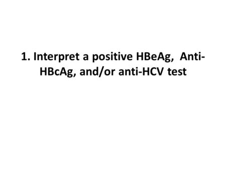 1. Interpret a positive HBeAg, Anti- HBcAg, and/or anti-HCV test.