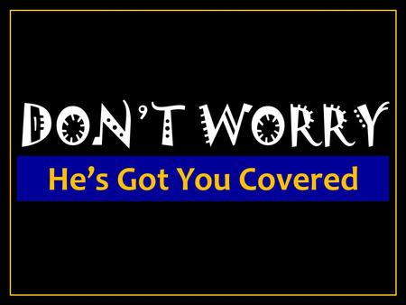 DON'T WORRY He's Got You Covered.