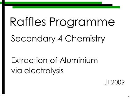 1 Secondary 4 Chemistry Extraction of Aluminium via electrolysis JT 2009 Raffles Programme.
