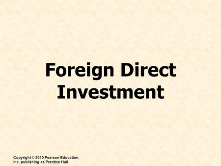 Foreign Direct Investment Copyright © 2010 Pearson Education, Inc. publishing as Prentice Hall.