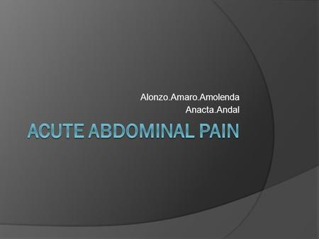 Alonzo.Amaro.Amolenda Anacta.Andal. Beginning Data  Male, 45 year old  Chief Complain: Severe Abdominal Pain.
