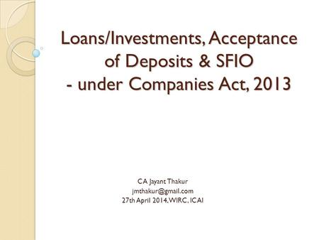Loans/Investments, Acceptance of Deposits & SFIO - under Companies Act, 2013 CA Jayant Thakur 27th April 2014, WIRC, ICAI.