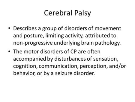 Cerebral Palsy Describes a group of disorders of movement and posture, limiting activity, attributed to non-progressive underlying brain pathology. The.