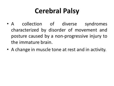 Cerebral Palsy A collection of diverse syndromes characterized by disorder of movement and posture caused by a non-progressive injury to the immature brain.