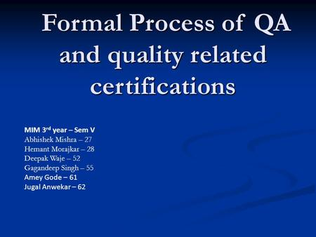 Formal Process of QA and quality related certifications Formal Process of QA and quality related certifications MIM 3 rd year – Sem V Abhishek Mishra –