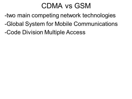 CDMA vs GSM -two main competing network technologies -Global System for Mobile Communications -Code Division Multiple Access.
