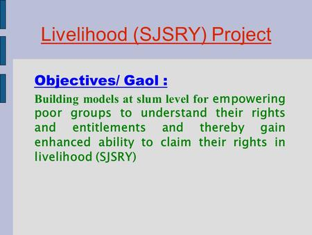 Livelihood (SJSRY) Project Objectives/ Gaol : Building models at slum level for empowering poor groups to understand their rights and entitlements and.