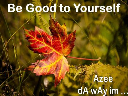 Be Good to Yourself Azee dA wAy im ....