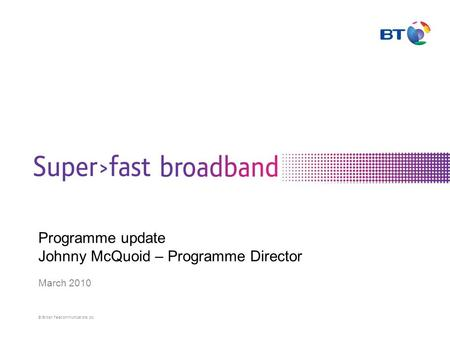 © British Telecommunications plc Programme update Johnny McQuoid – Programme Director March 2010.