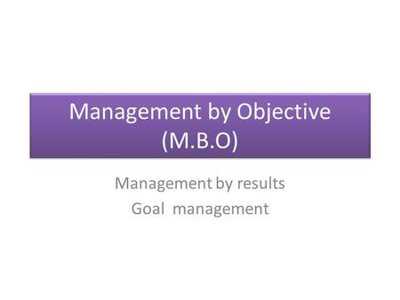 Management by Objective (M.B.O) Management by results Goal management.