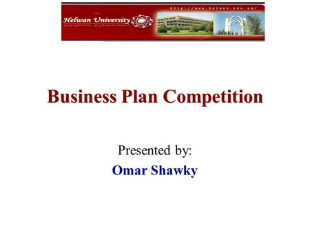 Business Plan Competition Presented by: Omar Shawky.