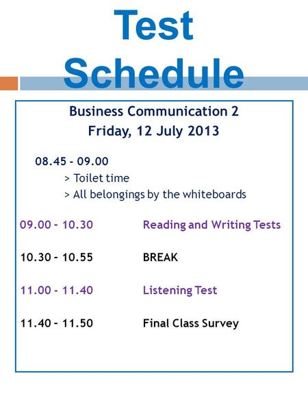 Test Schedule Business Communication 2 Friday, 12 July 2013 08.45 - 09.00 > Toilet time > All belongings by the whiteboards 09.00 – 10.30Reading and Writing.