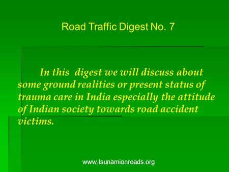 Road Traffic Digest No. 7 <strong>In</strong> this digest we will discuss about some ground <strong>realities</strong> or present status of trauma care <strong>in</strong> <strong>India</strong> especially the attitude.