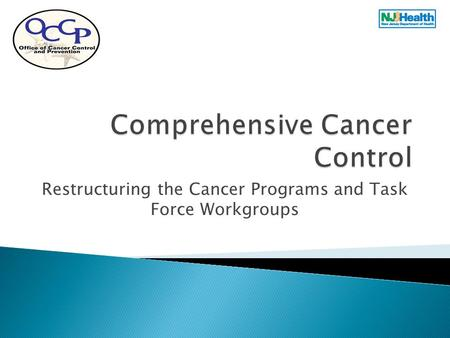 Restructuring the Cancer Programs and Task Force Workgroups.