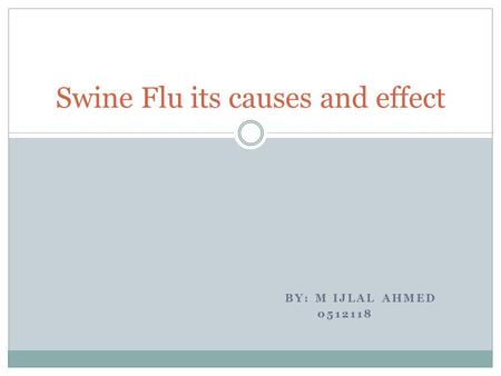 BY: M IJLAL AHMED 0512118 Swine Flu its causes and effect.
