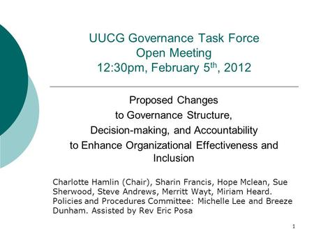 UUCG Governance Task Force Open Meeting 12:30pm, February 5 th, 2012 Proposed Changes to Governance Structure, Decision-making, and Accountability to Enhance.