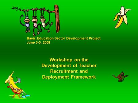 Basic Education Sector Development Project June 3-5, 2009 Workshop on the Development of Teacher Recruitment and Deployment Framework.