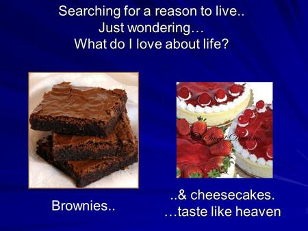 Searching for a reason to live.. Just wondering… What do I love about life? Brownies....& cheesecakes. …taste like heaven.