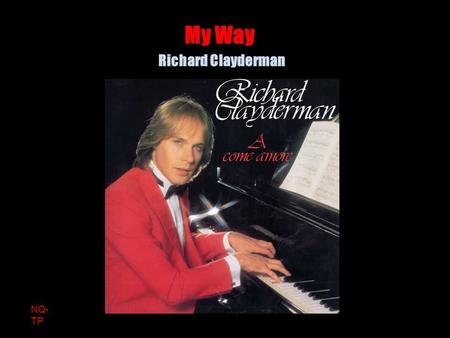 NQ- TP Richard Clayderman My Way And now, the end is near And so I face the final curtain.