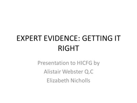 EXPERT EVIDENCE: GETTING IT RIGHT Presentation to HICFG by Alistair Webster Q.C Elizabeth Nicholls.