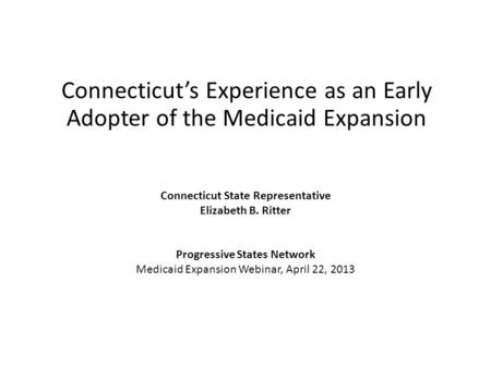 Connecticut's Experience as an Early Adopter of the Medicaid Expansion Connecticut State Representative Elizabeth B. Ritter Progressive States Network.