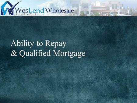Ability to Repay & Qualified Mortgage. Effective Date: Submissions dated 1/10/2014 or later Requirements: 1)Lender must determine and document the borrower's.