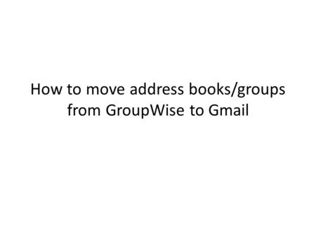 How to move address books/groups from GroupWise to Gmail.