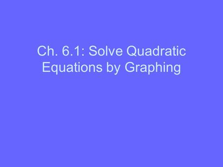 Ch. 6.1: Solve Quadratic Equations by Graphing
