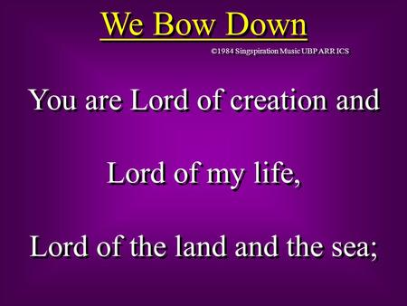We Bow Down ©1984 Singspiration Music UBP ARR ICS You are Lord of creation and Lord of my life, Lord of the land and the sea; You are Lord of creation.