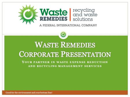 Y OUR PARTNER IN WASTE EXPENSE REDUCTION AND RECYCLING MANAGEMENT SERVICES Good for the environment and your bottom line!