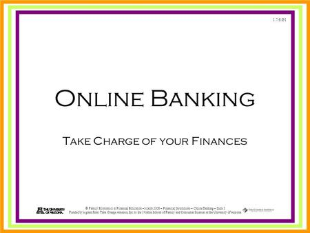 1.7.6.G1 © Family Economics & Financial Education –March 2008 – Financial Institutions – Online Banking – Slide 1 Funded by a grant from Take Charge America,