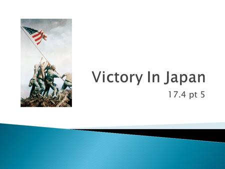 17.4 pt 5.  Although the war in Europe was over, the Allies were still fighting the Japanese in the Pacific.  By the fall of 1944, the Allies were moving.