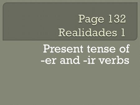 Present tense of -er and -ir verbs. You know the pattern of present-tense -ar verbs: These are the endings: o, as, a, amos, áis, an For example.
