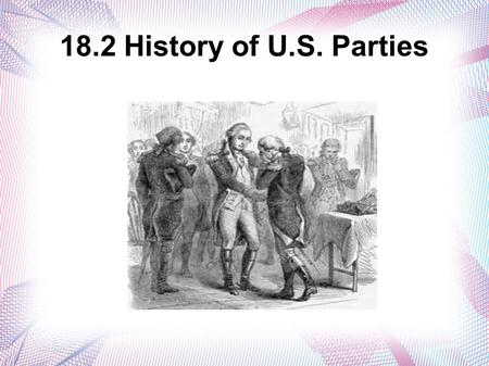18.2 History of U.S. Parties. The Start of Political Parties Realignment = When a party's base of support among the electorate changes.  The people who.