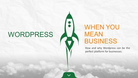 WORDPRESS. WHEN YOU MEAN BUSINESS How and why Wordpress can be the perfect platform for businesses.